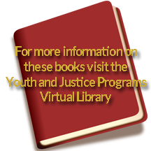 For more information on these books visit the Youth and Justice Programs Virtual Library